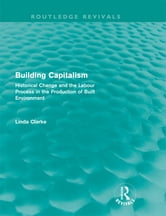 Building Capitalism (Routledge Revivals) - Historical Change and the Labour Process in the Production of Built Environment ebook by Linda Clarke
