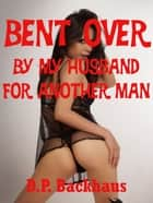 Bent Over By My Husband for Another Man (A Double Team First Anal Sex Erotica Story) ebook by DP Backhaus