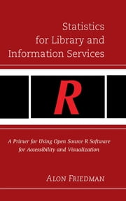 Statistics for Library and Information Services - A Primer for Using Open Source R Software for Accessibility and Visualization ebook by Alon Friedman