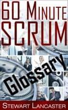 60 Minute Scrum: Glossary ebook by Stewart Lancaster