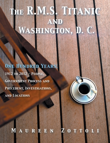 The R.M.S. Titanic and Washington, D. C. - One Hundred Years: 1912 to 2012 - People, Government Process and Precedent, Investigations, and Locations ebook by Maureen Zottoli