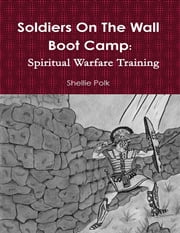 Soldiers On the Wall Boot Camp: Spiritual Warfare Training ebook by Shellie Polk