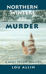 Northern Winters Are Murder - A Belle Palmer Mystery ebook by Lou Allin