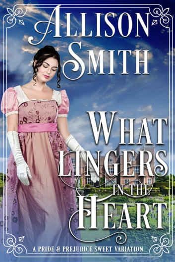 What Lingers In the Heart - A Darcy & Elizabeth Pride & Prejudice Variation ebook by Allison Smith