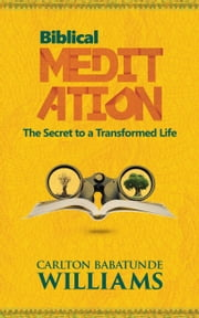 Biblical Meditation: The Secret to a Transformed Life ebook by Carlton Babatunde Williams