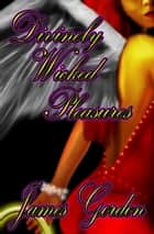 Divinely Wicked Pleasures ebook by James Gordon