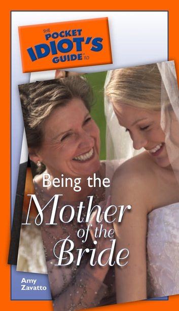 The Pocket Idiot's Guide to Being The Mother Of The Bride ebook by Amy Zavatto