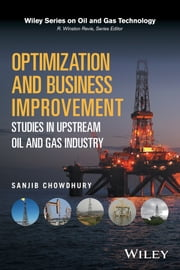 Optimization and Business Improvement Studies in Upstream Oil and Gas Industry ebook by Sanjib Chowdhury