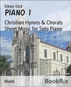 Piano 1 - Christian Hymns & Chorals Sheet Music for Solo Piano eBook by Viktor Dick