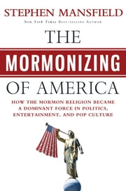 The Mormonizing of America - How the Mormon Religion Became a Dominant Force in Politics, Entertainment, and Pop Culture ebook by Stephen Mansfield
