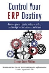 Control Your ERP Destiny - Reduce Project Costs, Mitigate Risks, and Design Better Business Solutions ebook by Steven Scott Phillips