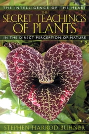 The Secret Teachings of Plants - The Intelligence of the Heart in the Direct Perception of Nature ebook by Stephen Harrod Buhner