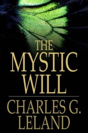 The Mystic Will - A Method of Developing and Strengthening the Faculties of the Mind, through the Awakened Will, by a Simple, Scientific Process Possible to Any Person of Ordinary Intelligence ebook by Charles G. Leland