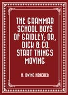 The Grammar School Boys of Gridley; or, Dick & Co. Start Things Moving ebook by H. Irving Hancock