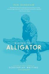 Riding the Alligator - Strategies for a Career in Screenplay Writing and Not getting Eaten ebook by Pen Densham