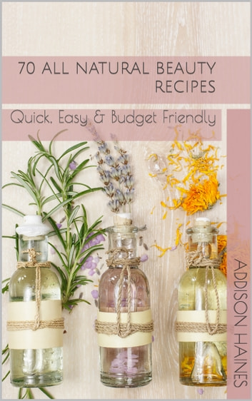 70 All Natural Beauty Recipes - Quick, Easy & Budget Friendly ebook by Addison Haines