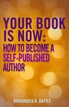 Your Book Is Now: How to Become a Self-Published Author ebook by DeMarquis Battle