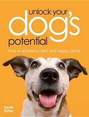 Unlock Your Dog's Potential: How to Achieve a Calm and Happy Canine ebook by Fisher, Sarah