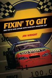 Fixin to Git - One Fan's Love Affair with NASCAR's Winston Cup ebook by Jim Wright