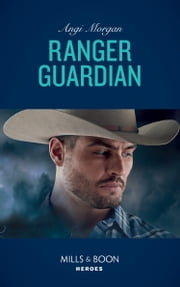 Ranger Guardian (Mills & Boon Heroes) (Texas Brothers of Company B, Book 3) ekitaplar by Angi Morgan