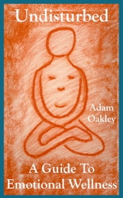 Undisturbed: A Guide To Emotional Wellness ebook by Adam Oakley
