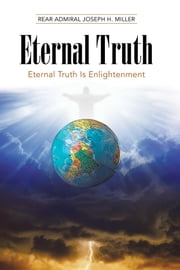 Eternal Truth - Eternal Truth Is Enlightenment ebook by Rear Admiral Joseph H. Miller
