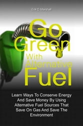 Go Green With Alternative Fuel - Learn Ways To Conserve Energy And Save Money By Using Alternative Fuel Sources That Save On Gas And Save The Environment ebook by Erik O. Marshall