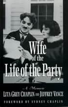 Wife of the Life of the Party - A Memoir ebook by Lita Grey Chaplin, Jeffrey Vance