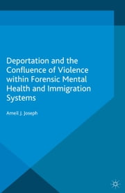 Deportation and the Confluence of Violence within Forensic Mental Health and Immigration Systems ebook by Ameil J. Joseph