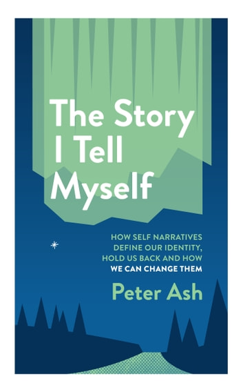 The Story I Tell Myself - How Self Narratives Define Our Identity, Hold Us Back, And How We Can Change Them ebook by Peter Ash