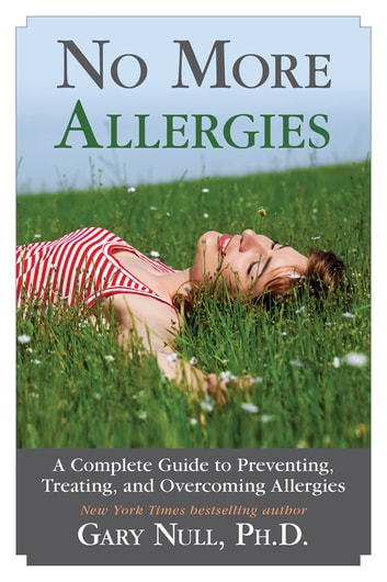 No More Allergies - A Complete Guide to Preventing, Treating, and Overcoming Allergies ebook by Gary Null, Ph.D