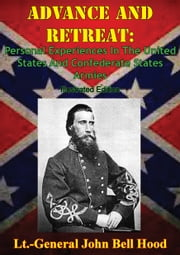 Advance And Retreat: Personal Experiences In The United States And Confederate States Armies [Illustrated Edition] ebook by Lt.-General John Bell Hood