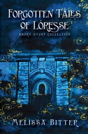 Forgotten Tales of Loresse - Short Story Collection ebook by Melissa Bitter