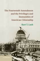 The Fourteenth Amendment and the Privileges and Immunities of American Citizenship ebook by Kurt T. Lash