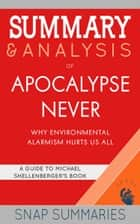 Summary & Analysis of Apocalypse Never - Why Environmental Alarmism Hurts Us All | A Guide to Michael Shellenberger's Book ebook by SNAP Summaries