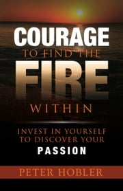 Courage to Find the Fire Within - Invest in Yourself to Discover Your Passion ebook by Peter Hobler