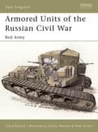 Armored Units of the Russian Civil War - Red Army ebook by David Bullock, Peter Sarson