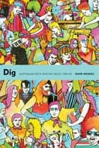 Dig - Australian Rock and Pop Music, 1960-85 ebook by David Nichols, Dave Graney