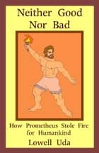 Neither Good Nor Bad: How Prometheus Stole Fire for Humankind ebook by Lowell Uda