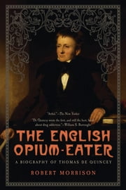 The English Opium-Eater: A Biography of Thomas De Quincey ebook by Robert Morrison