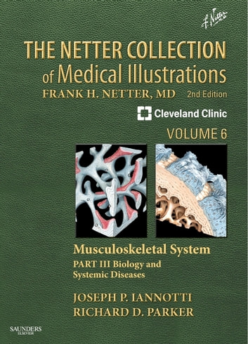 The Netter Collection of Medical Illustrations: Musculoskeletal System, Volume 6, Part III - Musculoskeletal Biology and Systematic Musculoskeletal Disease E-Book ebook by Joseph P Iannotti, M.D., Ph.D.,Richard Parker, M.D.