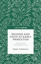 Reason and Faith at Early Princeton: Piety and the Knowledge of God ebook by O. Anderson