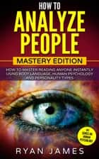How to Analyze People : Mastery Edition - How to Master Reading Anyone Instantly Using Body Language, Human Psychology, and Personality Types ebook by Ryan James