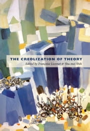 The Creolization of Theory ebook by Étienne Balibar,Dominique Chancé,Pheng Cheah,Leo Ching,Barnor Hesse,Anne Donadey,Françoise Lionnet,Shu-mei Shih