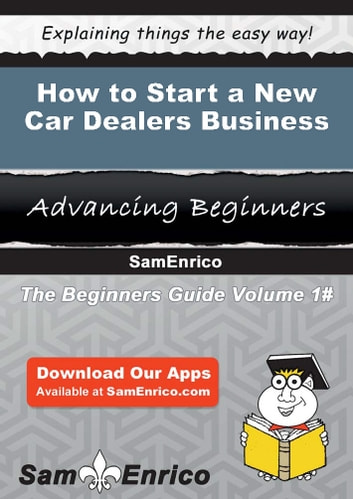 How to Start a New Car Dealers Business - How to Start a New Car Dealers Business ebook by Kim Burgess