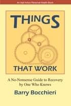 Things That Work: A No-Nonsense Guide to Recovery by One Who Knows ebook by Barry Bocchieri