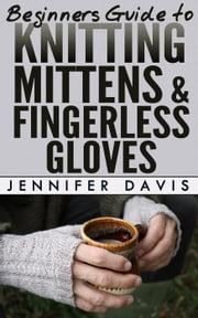 Beginners Guide to Knitting Mittens and Fingerless Gloves - Knitting For Beginners, #3 ebook by Jennifer Davis