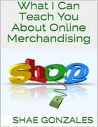 What I Can Teach You About Online Merchandising ebook by Shae Gonzales