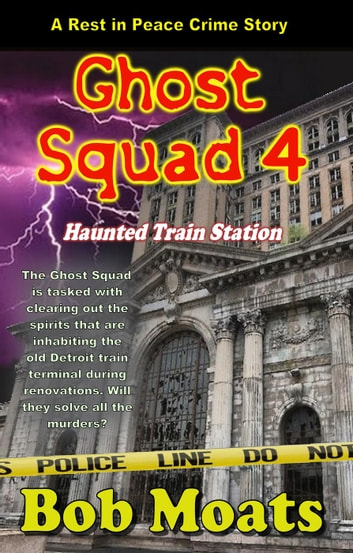 Ghost Squad 4 - Haunted Train Station - A Rest in Peace Crime Story, #4 eBook by Bob Moats