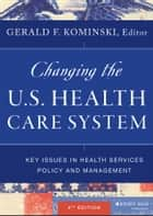 Changing the U.S. Health Care System - Key Issues in Health Services Policy and Management ebook by Gerald F. Kominski